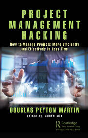 Project Management Hacking: How to Manage Projects More Efficiently and Effectively in Less Time