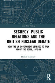 Secrecy, Public Relations and the British Nuclear Debate: How the UK Government Learned to Talk about the Bomb, 1970-83