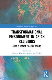 Transformational Embodiment in Asian Religions: Subtle Bodies, Spatial Bodies
