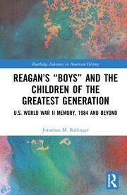 """Reagan's """"Boys"""" and the Children of the Greatest Generation: U.S. World War II Memory, 1984 and Beyond"""