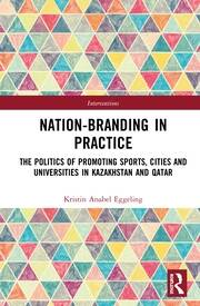 Nation-branding in Practice: The Politics of Promoting Sports, Cities and Universities in Kazakhstan and Qatar