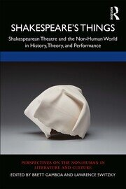Shakespeare's Things: Shakespearean Theatre and the Non-Human World in History, Theory, and Performance