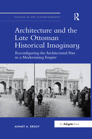 Architecture and the Late Ottoman Historical Imaginary: Reconfiguring the Architectural Past in a Modernizing Empire