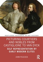 Picturing Courtiers and Nobles from Castiglione to Van Dyck: Self Representation by Early Modern Elites