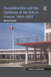 Reconstruction and the Synthesis of the Arts in France, 1944–1962