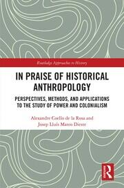 In Praise of Historical Anthropology: Perspectives, Methods, and Applications to the Study of Power and Colonialism