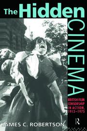 The Hidden Cinema: British Film Censorship in Action 1913-1972