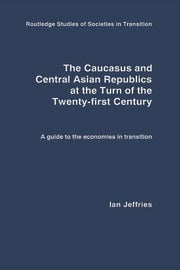 The Caucasus and Central Asian Republics at the Turn of the Twenty-First Century: A guide to the economies in transition