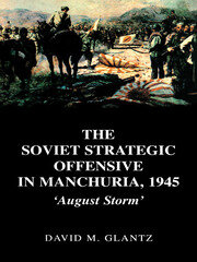 The Soviet Strategic Offensive in Manchuria, 1945: 'August Storm'