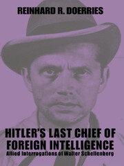Hitler's Last Chief of Foreign Intelligence: Allied Interrogations of Walter Schellenberg