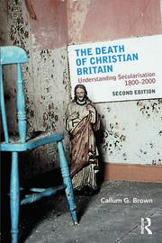 The Death of Christian Britain: Understanding Secularisation, 1800–2000