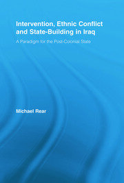 Intervention, Ethnic Conflict and State-Building in Iraq: A Paradigm for the Post-Colonial State
