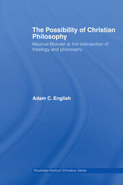 The Possibility of Christian Philosophy: Maurice Blondel at the Intersection of Theology and Philosophy