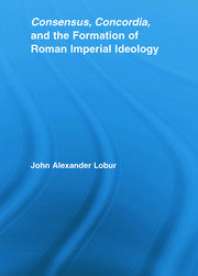 Consensus, Concordia and the Formation of Roman Imperial Ideology