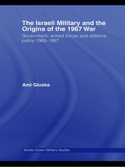 The Israeli Military and the Origins of the 1967 War: Government, Armed Forces and Defence Policy 1963–67