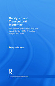 Dandyism and Transcultural Modernity: The Dandy, the Flaneur, and the Translator in 1930s Shanghai, Tokyo, and Paris