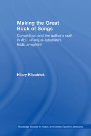 Making the Great Book of Songs: Compilation and the Author's Craft in Abû I-Faraj al-Isbahânî's Kitâb al-aghânî