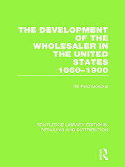 The Development of the Wholesaler in the United States 1860-1900 (RLE Retailing and Distribution)
