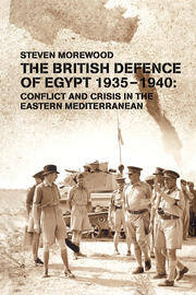 The British Defence of Egypt, 1935-40: Conflict and Crisis in the Eastern Mediterranean