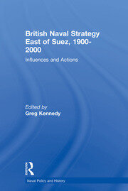 British Naval Strategy East of Suez, 1900-2000: Influences and Actions