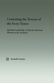 Contesting the Terrain of the Ivory Tower: Spiritual Leadership of African American Women in the Academy