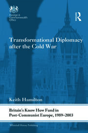Transformational Diplomacy after the Cold War: Britain's Know How Fund in Post-Communist Europe, 1989-2003