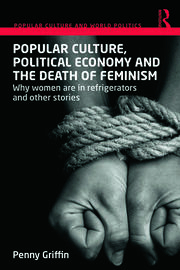 Popular Culture, Political Economy and the Death of Feminism: Why women are in refrigerators and other stories
