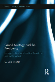 Grand Strategy and the Presidency: Foreign Policy, War and the American Role in the World