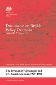The Invasion of Afghanistan and UK-Soviet Relations, 1979-1982: Documents on British Policy Overseas, Series III, Volume VIII