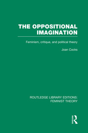 The Oppositional Imagination (RLE Feminist Theory): Feminism, Critique and Political Theory