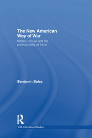 The New American Way of War: Military Culture and the Political Utility of Force