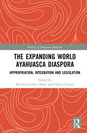 The Expanding World Ayahuasca Diaspora: Appropriation, Integration and Legislation