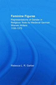 Feminine Figurae: Representations of Gender in Religious Texts by Medieval German Women Writers, 1100-1475
