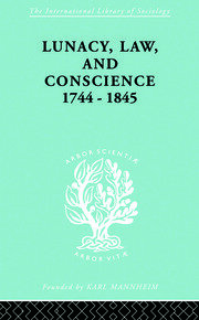 Lunacy, Law and Conscience, 1744-1845: The Social History of the Care of the Insane