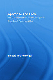 Aphrodite and Eros: The Development of Erotic Mythology in Early Greek Poetry and Cult