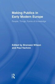 Making Publics in Early Modern Europe: People, Things, Forms of Knowledge