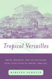 Tropical Versailles: Empire, Monarchy, and the Portuguese Royal Court in Rio de Janeiro, 1808-1821