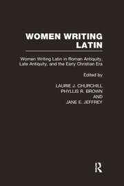 Women Writing Latin: Women Writing Latin in Roman Antiquity, Late Antiquity, and the Early Christian Era