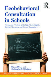 Ecobehavioral Consultation in Schools: Theory and Practice for School Psychologists, Special Educators, and School Counselors