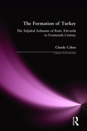The Formation of Turkey: The Seljukid Sultanate of Rum: Eleventh to Fourteenth Century