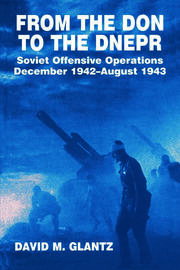 From the Don to the Dnepr: Soviet Offensive Operations, December 1942 - August 1943