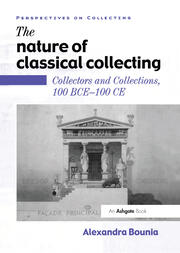 The Nature of Classical Collecting: Collectors and Collections, 100 BCE – 100 CE
