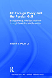 US Foreign Policy and the Persian Gulf: Safeguarding American Interests through Selective Multilateralism