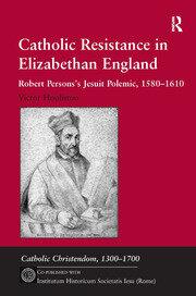 Catholic Resistance in Elizabethan England: Robert Persons's Jesuit Polemic, 1580–1610