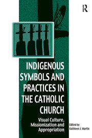 Indigenous Symbols and Practices in the Catholic Church: Visual Culture, Missionization and Appropriation