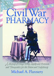 Civil War Pharmacy: A History of Drugs, Drug Supply and Provision, and Therapeutics for the Union and Confederacy