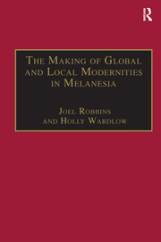 The Making of Global and Local Modernities in Melanesia: Humiliation, Transformation and the Nature of Cultural Change