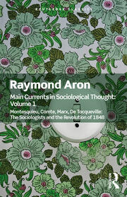 Main Currents in Sociological Thought: Volume One: Montesquieu, Comte, Marx, De Tocqueville: The Sociologists and the Revolution of 1848