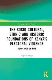 The Socio-Cultural, Ethnic and Historic Foundations of Kenya's Electoral Violence: Democracy on Fire