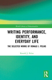 Writing Performance, Identity, and Everyday Life: The Selected Works of Ronald J. Pelias